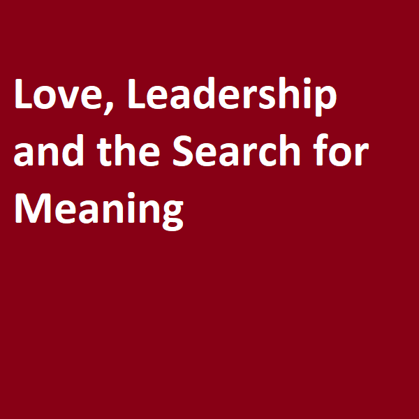 Love, Leadership and the Search for Meaning